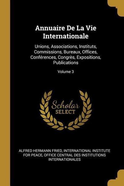 Annuaire de la Vie Internationale: Unions, Associations, Instituts, Commissions, Bureaux, Offices, Conférences, Congrès, Expositions, Publications; Vo