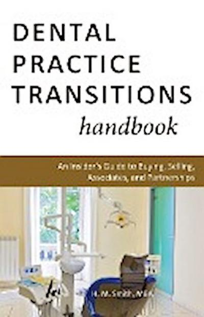 Dental Practice Transitions Handbook: An Insider's Guide to Buying, Selling, Associates, and Partnerships