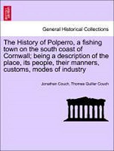 The History of Polperro, a fishing town on the south coast of Cornwall; being a description of the place, its people, their manners, customs, modes of industry