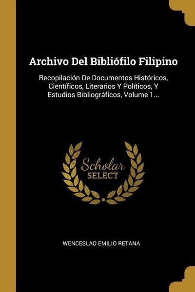 Archivo Del Bibliófilo Filipino: Recopilación De Documentos Históricos, Científicos, Literarios Y Políticos, Y Estudios Bibliográficos, Volume 1...