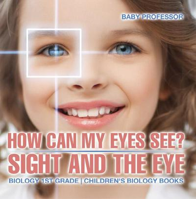How Can My Eyes See? Sight and the Eye - Biology 1st Grade | Children's Biology Books