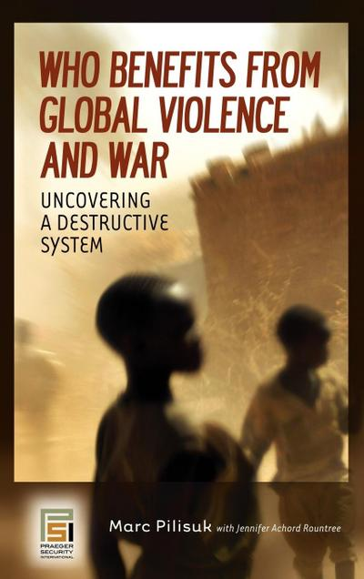Who Benefits from Global Violence and War: Uncovering a Destructive System