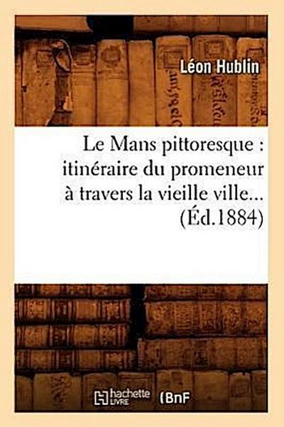 Le Mans Pittoresque: Itinéraire Du Promeneur À Travers La Vieille Ville (Éd.1884)