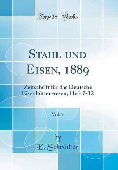 Stahl Und Eisen, 1889, Vol. 9: Zeitschrift Für Das Deutsche Eisenhüttenwesen; Heft 7-12 (Classic Reprint)