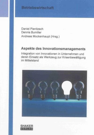 Aspekte des Innovationsmanagements: Integration von Innovationen in Unternehmen und deren Einsatz als Werkzeug zur Krisenbewältigung im Mittelstand (Berichte aus der Betriebswirtschaft)