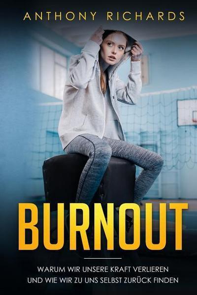 Burnout: Warum wir unsere Kraft verlieren und wie wir zu uns selbst zurück finden! Erkennen, Verhindern und Überwinden sie die