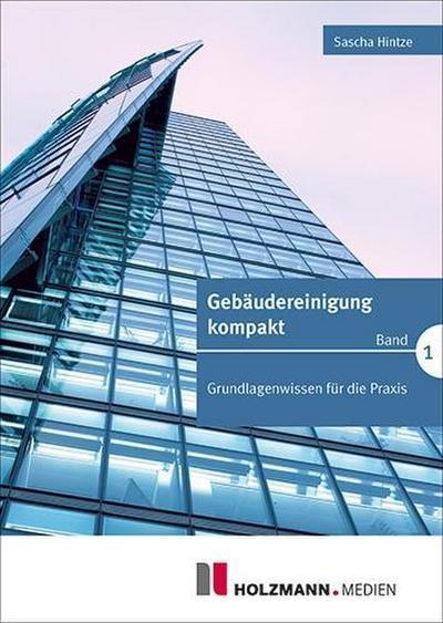 Gebäudereinigung kompakt Band 1: Grundlagenwissen für die Praxis