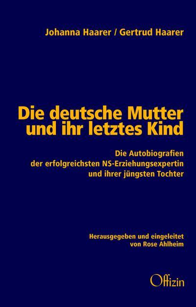 Die deutsche Mutter und ihr letztes Kind: Die Autobiografien der erfolgreichsten NS-Erziehungsexpertin und ihrer jüngsten Tochter
