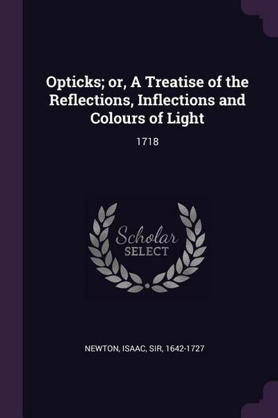 Opticks; Or, a Treatise of the Reflections, Inflections and Colours of Light: 1718