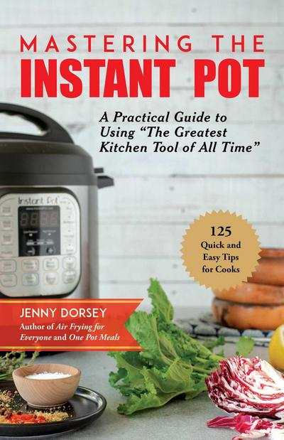 Mastering the Instant Pot: A Practical Guide to Using 'the Greatest Kitchen Tool of All Time'