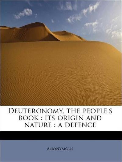 Deuteronomy, the people's book : its origin and nature : a defence