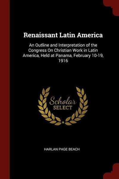 Renaissant Latin America: An Outline and Interpretation of the Congress on Christian Work in Latin America, Held at Panama, February 10-19, 1916
