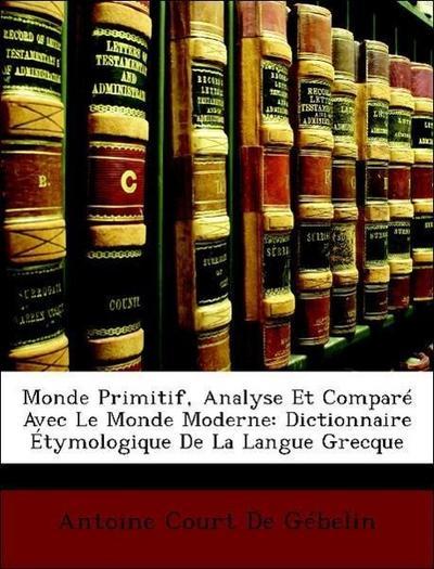 Monde Primitif, Analyse Et Comparé Avec Le Monde Moderne: Dictionnaire Étymologique De La Langue Grecque