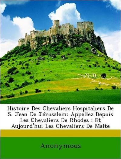 Histoire Des Chevaliers Hospitaliers De S. Jean De Jérusalem: Appellez Depuis Les Chevaliers De Rhodes ; Et Aujourd'hui Les Chevaliers De Malte