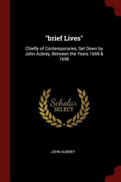 Brief Lives: Chiefly of Contemporaries, Set Down by John Aubrey, Between the Years 1669 & 1696