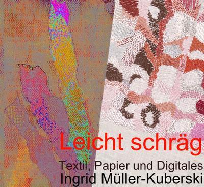 Leicht schräg; Textil, Papier und Digitales im Werk von Ingrid Müller-Kuberski; Hrsg. v. Müller-Kuberski, Ingrid; Deutsch; 182 Farbabbildungen und 24 Schwarz-Weiß-Abbildungen