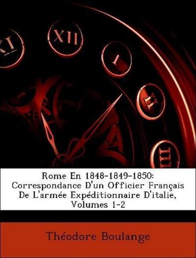 Rome En 1848-1849-1850: Correspondance D'un Officier Français De L'armée Expéditionnaire D'italie, Volumes 1-2