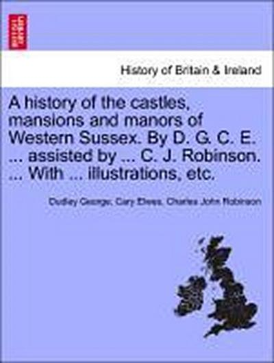 A history of the castles, mansions and manors of Western Sussex. By D. G. C. E. ... assisted by ... C. J. Robinson. ... With ... illustrations, etc.