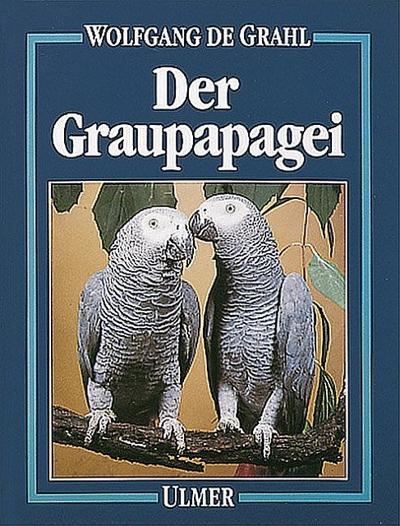 Der Graupapagei: Pflege, Zucht und Zähmung. Eine Chronik aus 100 Jahren