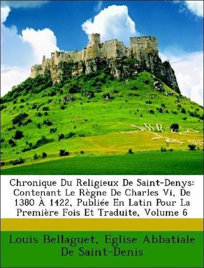 Chronique Du Religieux De Saint-Denys: Contenant Le Règne De Charles Vi, De 1380 À 1422, Publiée En Latin Pour La Première Fois Et Traduite, Volume 6