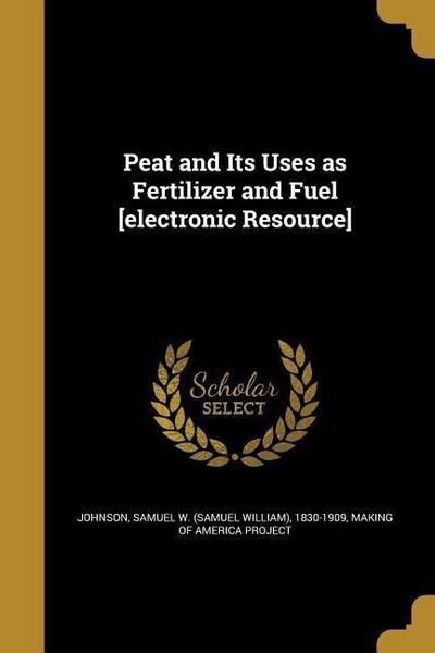 Peat and Its Uses as Fertilizer and Fuel [electronic Resource]