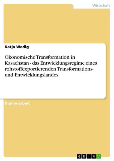 Ökonomische Transformation in Kasachstan - das Entwicklungsregime eines rohstoffexportierenden Transformations- und Entwicklungslandes
