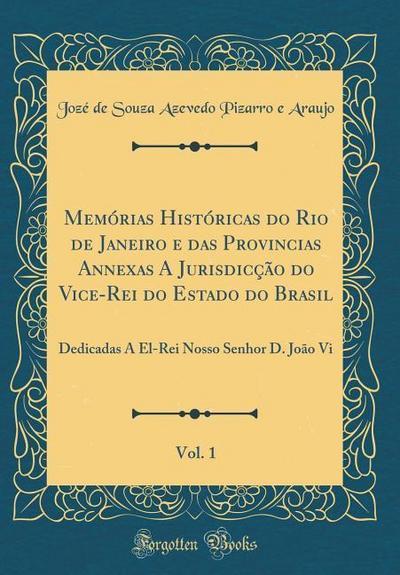 Memórias Históricas Do Rio de Janeiro E Das Provincias Annexas a Jurisdicção Do Vice-Rei Do Estado Do Brasil, Vol. 1: Dedicadas a El-Rei Nosso Senhor