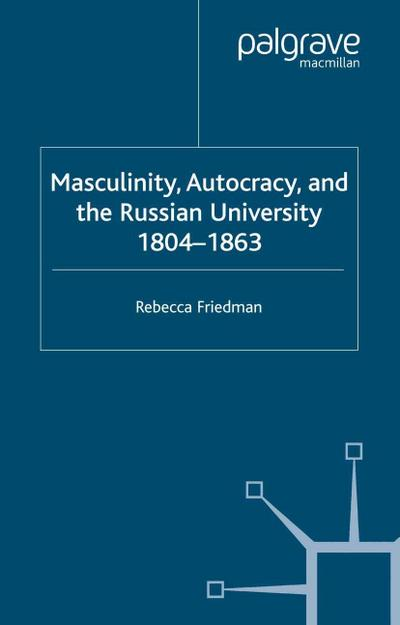 Masculinity, Autocracy and the Russian University, 1804-1863