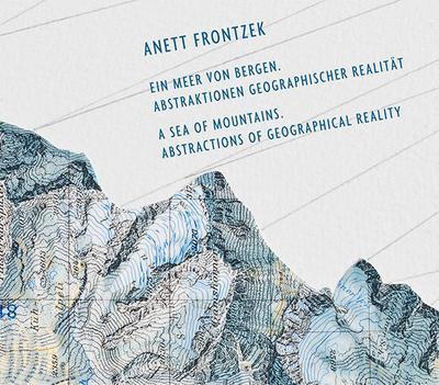 Anett Frontzek: Ein Meer von Bergen. Abstraktionen geographischer Realität.