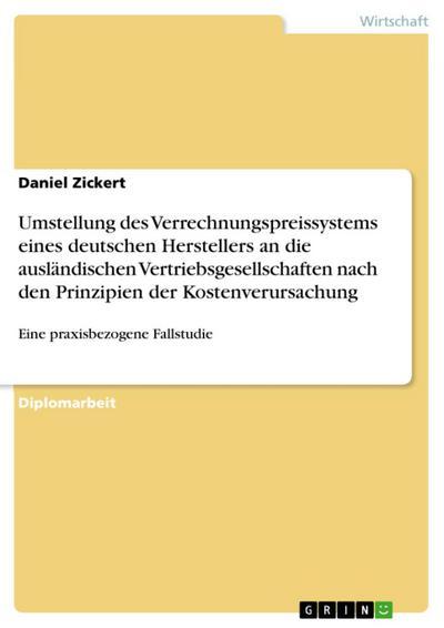 Umstellung des Verrechnungspreissystems eines deutschen Herstellers an die verbundenen ausländischen Vertriebsgesellschaften nach den Prinzipien der Kostenverursachung - eine praxisbezogene Fallstudie mit Entwicklung ...