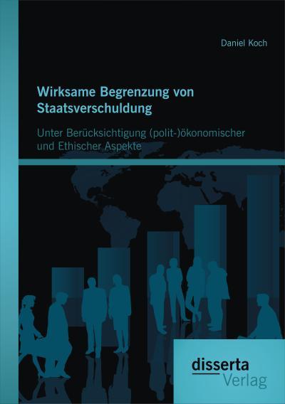 Wirksame Begrenzung von Staatsverschuldung: Unter Berücksichtigung (polit-)ökonomischer und ethischer Aspekte