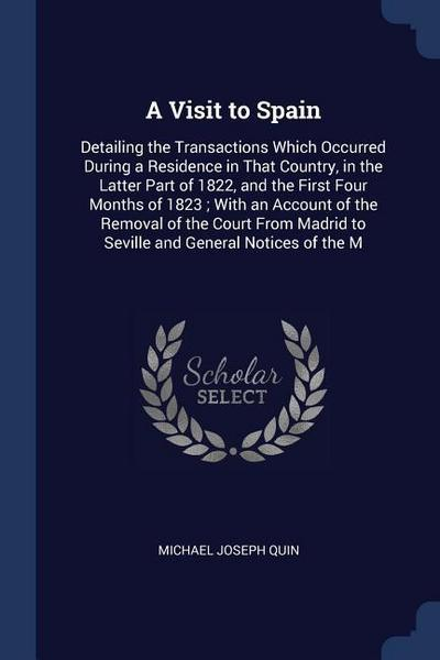 A Visit to Spain: Detailing the Transactions Which Occurred During a Residence in That Country, in the Latter Part of 1822, and the Firs