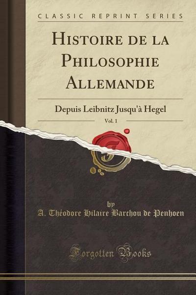 Histoire de la Philosophie Allemande, Vol. 1: Depuis Leibnitz Jusqu'à Hegel (Classic Reprint)