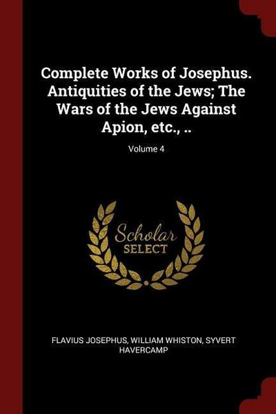 Complete Works of Josephus. Antiquities of the Jews; The Wars of the Jews Against Apion, Etc., ..; Volume 4