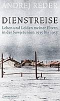 Dienstreise: Leben und Leiden meiner Eltern in der Sowjetunion 1935 bis 1955