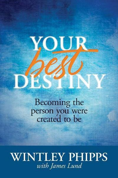 Your Best Destiny: Becoming the Person You Were Created to Be