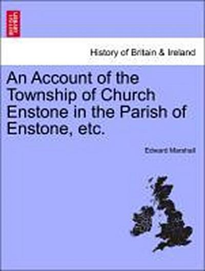 An Account of the Township of Church Enstone in the Parish of Enstone, etc.