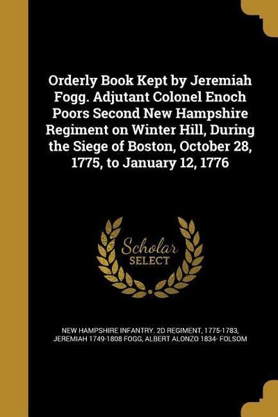 Orderly Book Kept by Jeremiah Fogg. Adjutant Colonel Enoch Poors Second New Hampshire Regiment on Winter Hill, During the Siege of Boston, October 28,