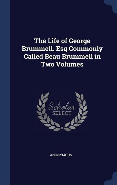 The Life of George Brummell. Esq Commonly Called Beau Brummell in Two Volumes