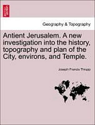 Antient Jerusalem. A new investigation into the history, topography and plan of the City, environs, and Temple.