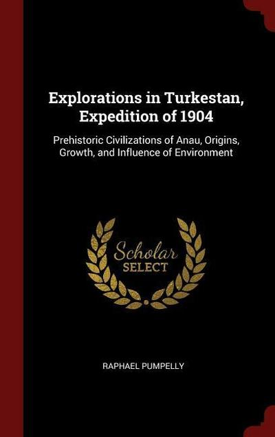 Explorations in Turkestan, Expedition of 1904: Prehistoric Civilizations of Anau, Origins, Growth, and Influence of Environment