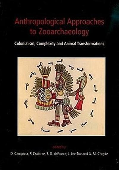 Anthropological Approaches to Zooarchaeology: Colonialism, Complexity and Animal Transformations