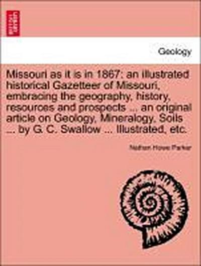 Missouri as it is in 1867: an illustrated historical Gazetteer of Missouri, embracing the geography, history, resources and prospects ... an original article on Geology, Mineralogy, Soils ... by G. C. Swallow ... Illustrated, etc.