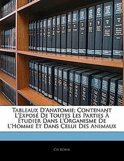Tableaux D'Anatomie; Contenant L'Exposé De Toutes Les Parties À Étudier Dans L'Organisme De L'Homme Et Dans Celui Des Animaux
