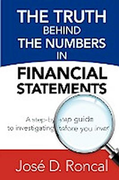 The Truth Behind the Numbers in Financial Statements: A Step-By-Step Guide to Investigating Before You Invest