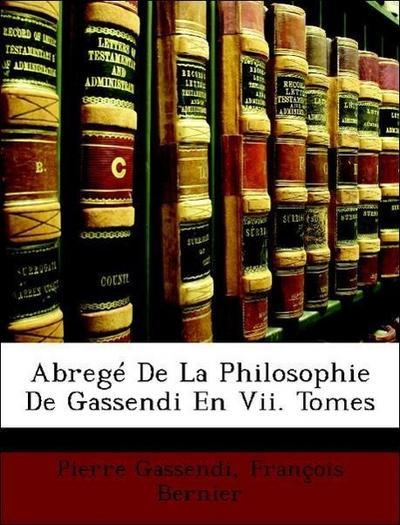 Abregé De La Philosophie De Gassendi En Vii. Tomes