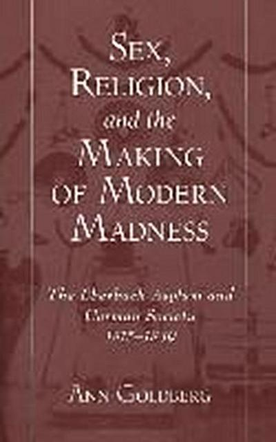 Sex, Religion, and the Making of Modern Madness: The Eberbach Asylum and Germany Society, 1815-1849