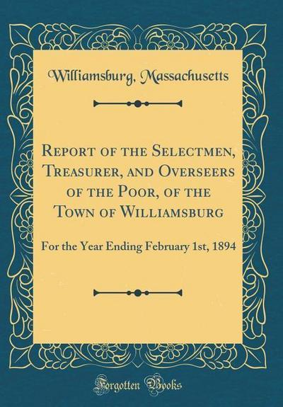 Report of the Selectmen, Treasurer, and Overseers of the Poor, of the Town of Williamsburg: For the Year Ending February 1st, 1894 (Classic Reprint)