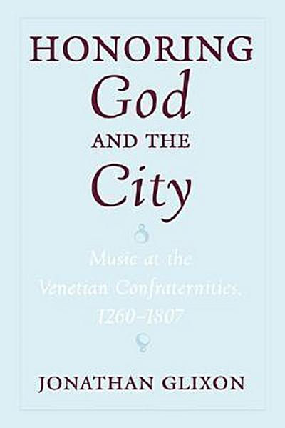 Honoring God and the City: Music at the Venetian Confraternities, 1260-1806