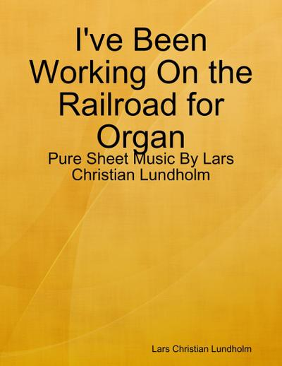 I've Been Working On the Railroad for Organ - Pure Sheet Music By Lars Christian Lundholm